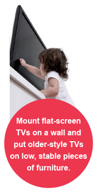 Mount flat-screen TVs on a wall and put older-style TVs on low, stable pieces of furniture.